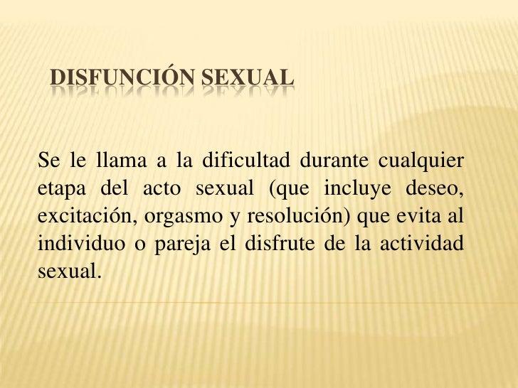 Disfunción sexual <br />Se le llama a la dificultad durante cualquier etapa del acto sexual (que incluye deseo, excitación...