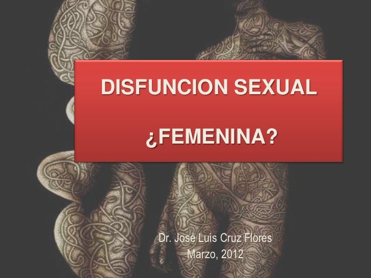 DISFUNCION SEXUAL   ¿FEMENINA?    Dr. José Luis Cruz Flores          Marzo, 2012