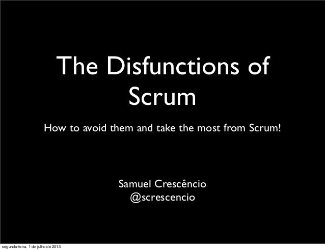 The Disfunctions of Scrum How to avoid them and take the most from Scrum! Samuel Crescêncio @screscencio segunda-feira, 1 ...