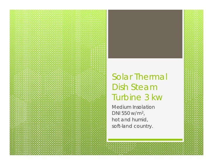 Solar ThermalDish SteamTurbine 3 kwMedium InsolationDNI 550 w/m2,hot and humid,soft-land country.