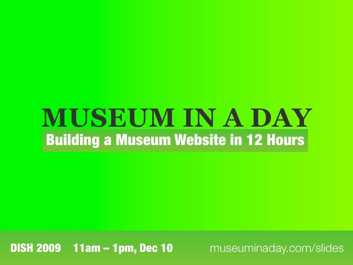 MUSEUM IN A DAY       Building a Museum Website in 12 Hours     DISH 2009   11am – 1pm, Dec 10   museuminaday.com/slides