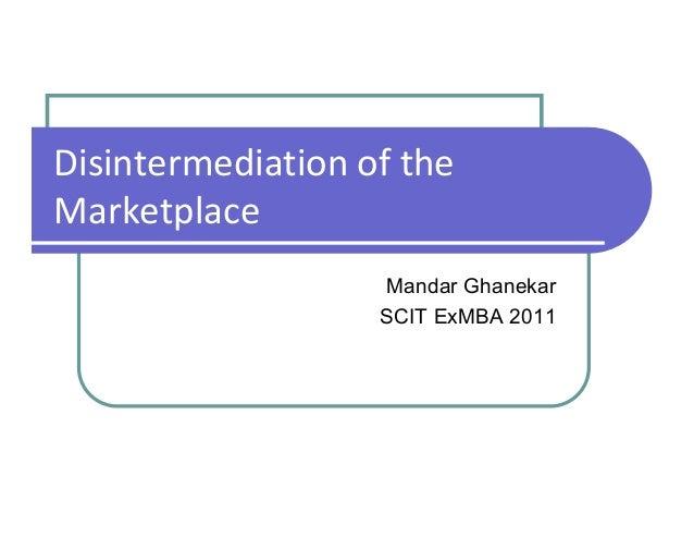 Disintermediation of the Marketplace Mandar Ghanekar SCIT ExMBA 2011