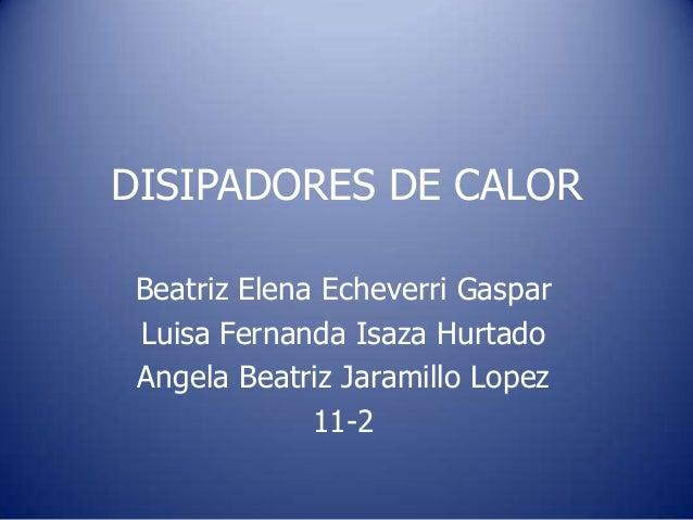 DISIPADORES DE CALOR Beatriz Elena Echeverri Gaspar Luisa Fernanda Isaza Hurtado Angela Beatriz Jaramillo Lopez           ...