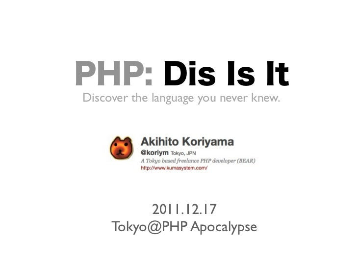 PHP: Dis Is ItDiscover the language you never knew.          2011.12.17     Tokyo@PHP Apocalypse