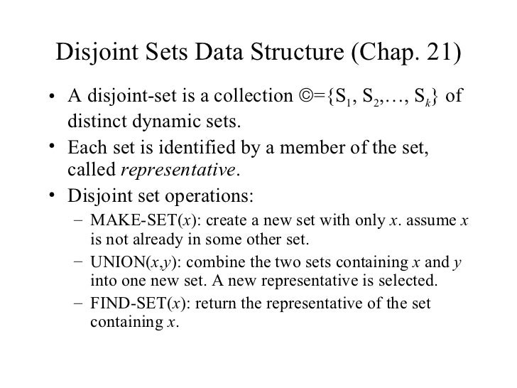 Disjoint Sets Data Structure (Chap. 21) <ul><li>A disjoint-set is a collection   ={S 1 , S 2 ,…, S k } of distinct dynami...