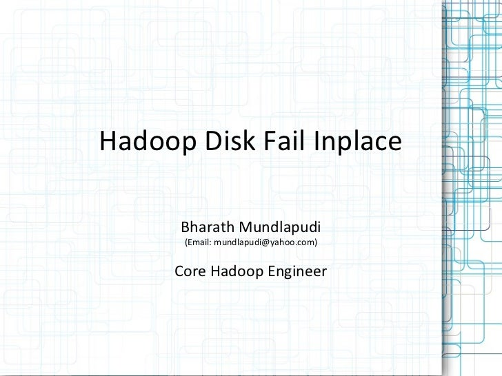 Hadoop Disk Fail Inplace      Bharath Mundlapudi      (Email: mundlapudi@yahoo.com)     Core Hadoop Engineer