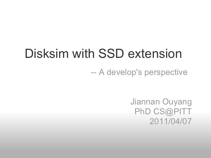 Disksim with SSD extension          -- A develops perspective                    Jiannan Ouyang                     PhD CS...