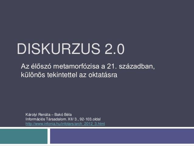 DISKURZUS 2.0Az élőszó metamorfózisa a 21. században,különös tekintettel az oktatásra Károlyi Renáta – Bakó Béla Informáci...