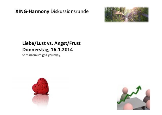 XING-­‐Harmony	   Diskussionsrunde	    	     Liebe/Lust	   vs.	   Angst/Frust	    Donnerstag,	   16.1.2014	    Seminarraum...