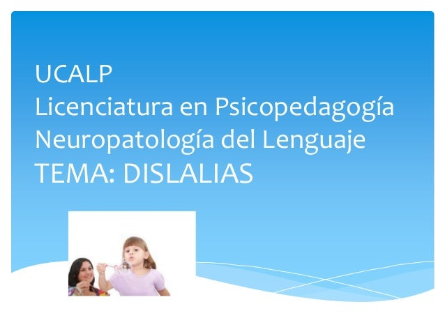 UCALP Licenciatura en Psicopedagogía Neuropatología del Lenguaje  TEMA: DISLALIAS