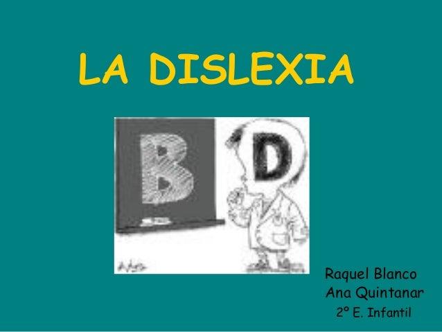 LA DISLEXIA Raquel Blanco Ana Quintanar 2º E. Infantil