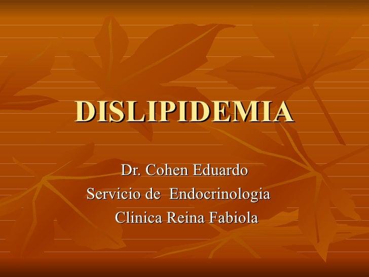 DISLIPIDEMIA Dr. Cohen Eduardo Servicio de  Endocrinologia  Clinica Reina Fabiola