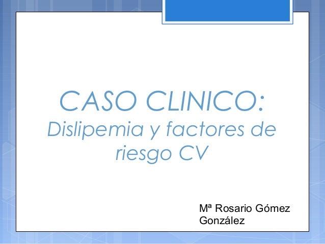 CASO CLINICO: Dislipemia y factores de riesgo CV Mª Rosario Gómez González