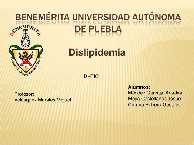 BENEMÉRITA UNIVERSIDAD AUTÓNOMA DE PUEBLA Dislipidemia DHTIC  Profesor: Velásquez Morales Miguel  Alumnos: Méndez Carvajal...