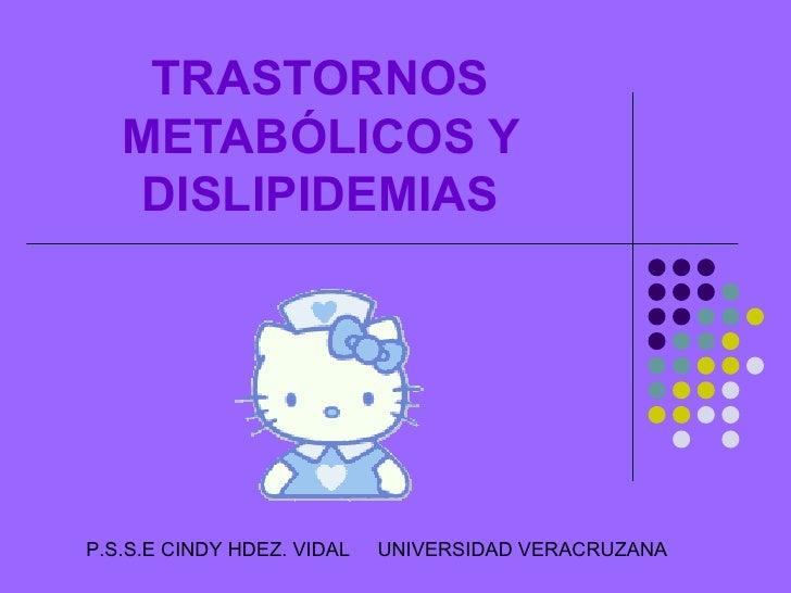 TRASTORNOS METABÓLICOS Y DISLIPIDEMIAS P.S.S.E CINDY HDEZ. VIDAL  UNIVERSIDAD VERACRUZANA
