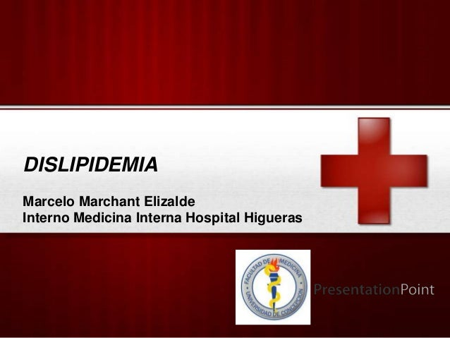 DISLIPIDEMIAMarcelo Marchant ElizaldeInterno Medicina Interna Hospital Higueras                                   Your Logo