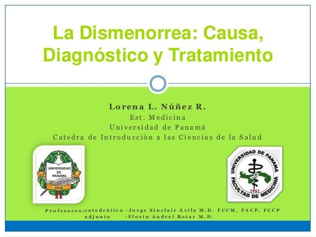 La Dismenorrea: Causa, Diagnóstico y Tratamiento Lorena L. Núñez R. E s t . M e d i c i n a U n i v e r s i d a d d e P a ...