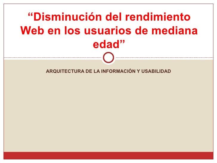 """ARQUITECTURA DE LA INFORMACIÓN Y USABILIDAD """" Disminución del rendimiento Web en los usuarios de mediana edad"""""""