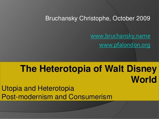 Utopia and HeterotopiaPost-modernism and ConsumerismThe Heterotopia of Walt DisneyWorldBruchansky Christophe, October 2009...