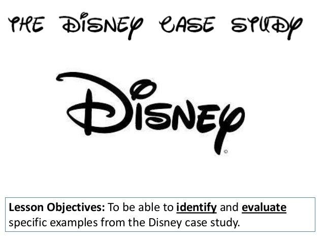 Lesson Objectives: To be able to identify and evaluatespecific examples from the Disney case study.