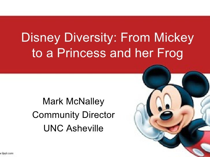 Disney Diversity: From Mickey to a Princess and her Frog Mark McNalley Community Director UNC Asheville