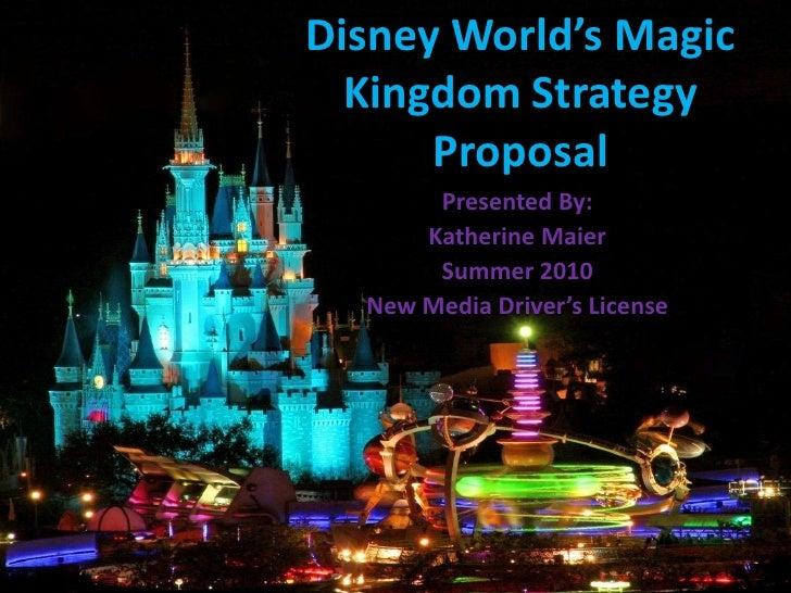 Disney World's Magic Kingdom Strategy Proposal<br />Presented By: <br />Katherine Maier<br />Summer 2010<br />New Media Dr...