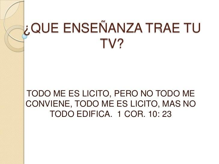 ¿QUE ENSEÑANZA TRAE TU TV?<br />TODO ME ES LICITO, PERO NO TODO ME CONVIENE, TODO ME ES LICITO, MAS NO TODO EDIFICA.  1 CO...
