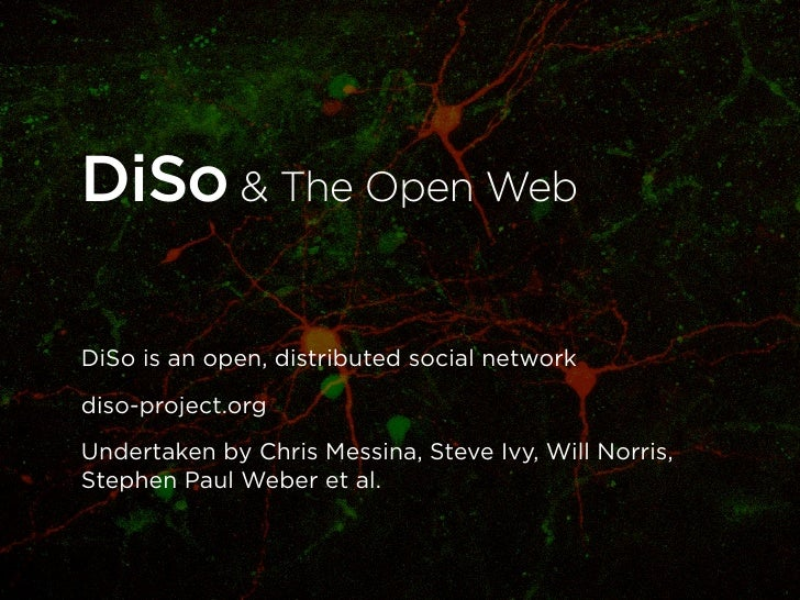 DiSo & The Open WebDiSo is an open, distributed social networkdiso-project.orgUndertaken by Chris Messina, Steve Ivy, Will...