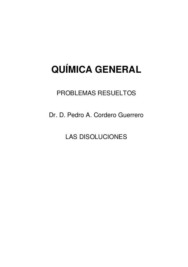 QUÍMICA GENERAL PROBLEMAS RESUELTOS Dr. D. Pedro A. Cordero Guerrero LAS DISOLUCIONES