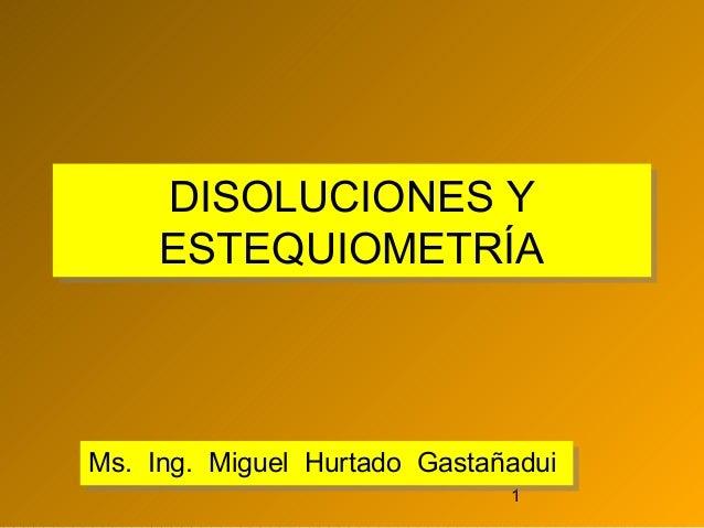 DISOLUCIONES Y DISOLUCIONES Y ESTEQUIOMETRÍA ESTEQUIOMETRÍA  Ms. Ing. Miguel Hurtado Gastañadui Ms. Ing. Miguel Hurtado Ga...