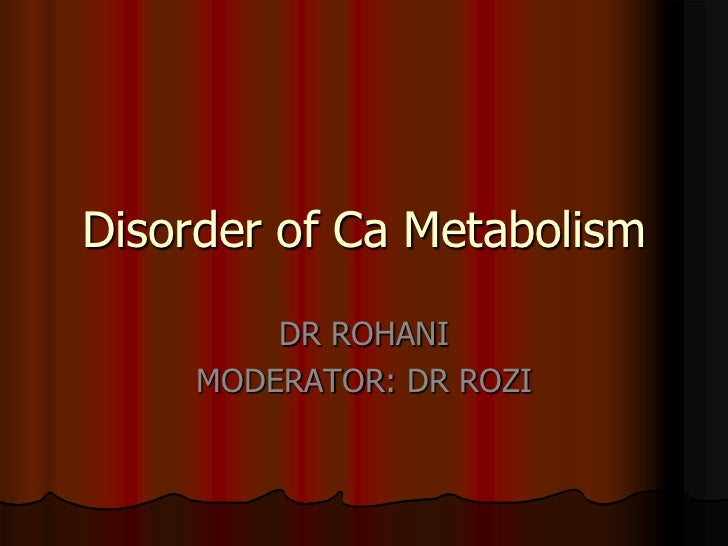 Disorder of Ca Metabolism         DR ROHANI     MODERATOR: DR ROZI