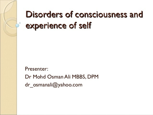 Disorders of consciousness and experience of self  Presenter: Dr Mohd Osman Ali MBBS, DPM dr_osmanali@yahoo.com
