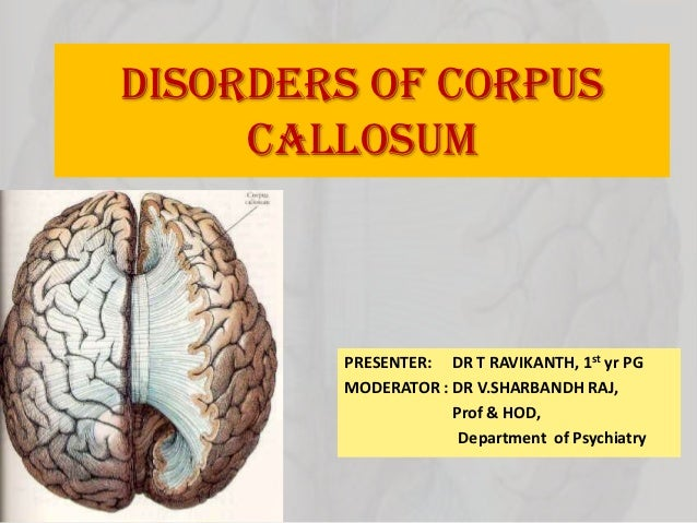 DISORDERS OF CORPUS     CALLOSUM        PRESENTER: DR T RAVIKANTH, 1st yr PG        MODERATOR : DR V.SHARBANDH RAJ,       ...