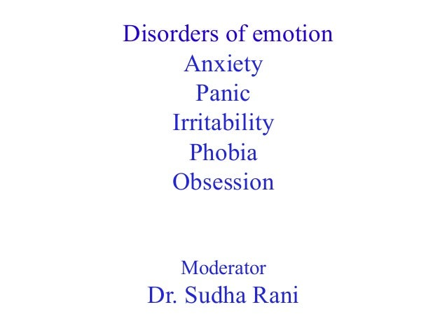 Disorders of emotion Anxiety Panic Irritability Phobia Obsession Moderator  Dr. Sudha Rani