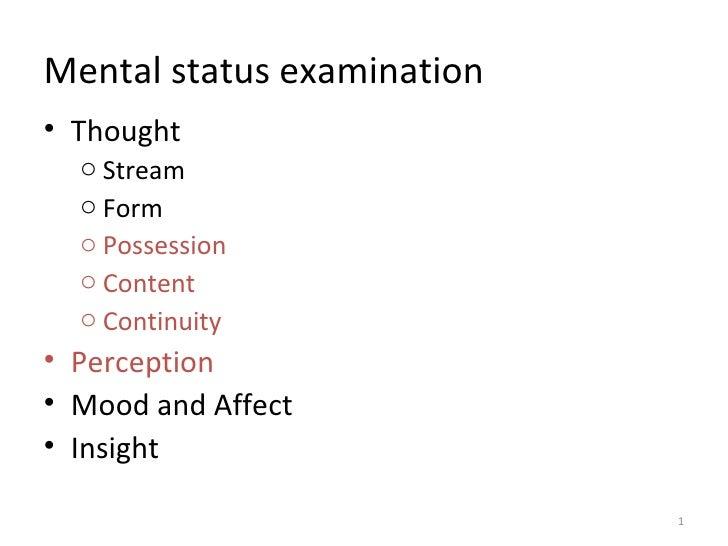 Mental status examination• Thought  o Stream  o Form  o Possession  o Content  o Continuity• Perception• Mood and Affect• ...