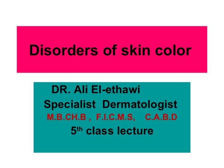 Disorders of skin color   DR. Ali El-ethawi   Specialist  Dermatologist  M.B.CH.B ,  F.I.C.M.S,  C.A.B.D 5 th  class lectu...