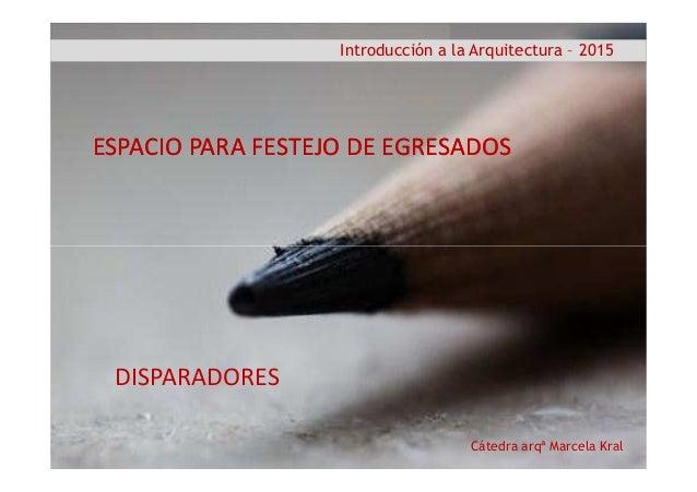 Introducción a la Arquitectura – 2015 ESPACIO PARA FESTEJO DE EGRESADOSESPACIO PARA FESTEJO DE EGRESADOS Cátedra arqª Marc...