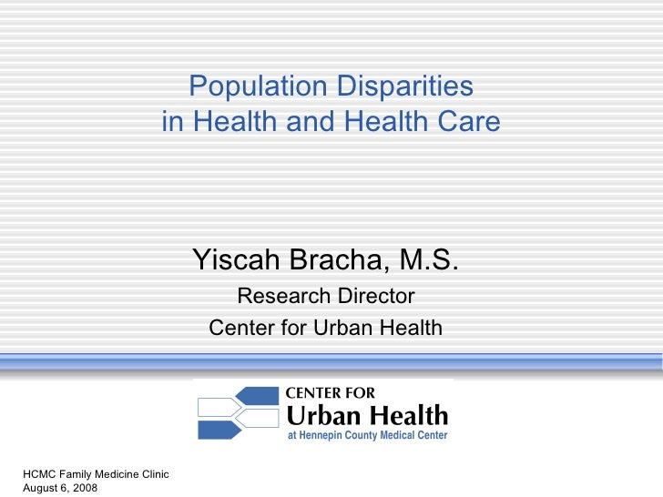HCMC Family Medicine Clinic August 6, 2008 Population Disparities in Health and Health Care Yiscah Bracha, M.S. Research D...