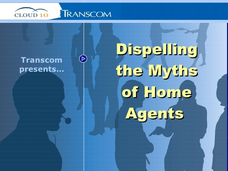 Dispelling the Myths of Home Agents   Transcom presents…
