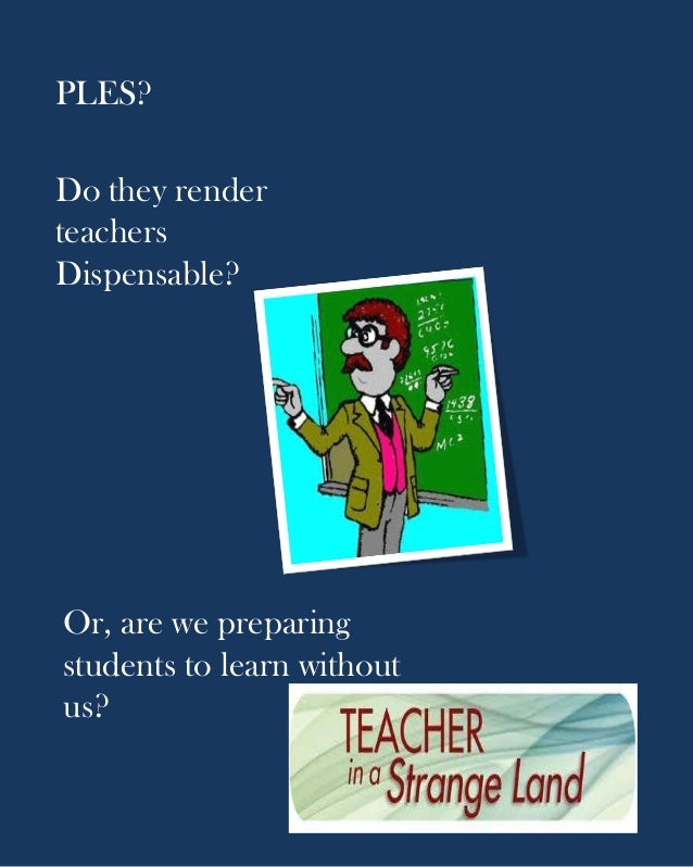 PLES?Do they renderteachersDispensable?Or, are we preparingstudents to learn withoutus?