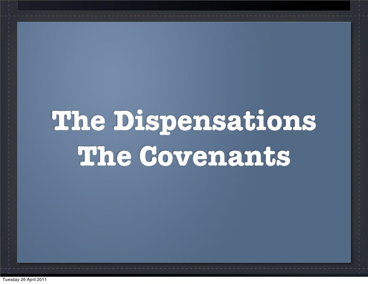 The Dispensations                         The CovenantsTuesday 26 April 2011