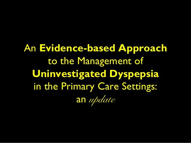 An Evidence-based Approach      to the Management of Uninvestigated Dyspepsia  in the Primary Care Settings:             a...