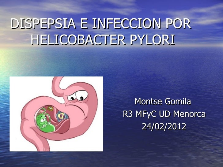 DISPEPSIA E INFECCION POR  HELICOBACTER PYLORI Montse Gomila  R3 MFyC UD Menorca 24/02/2012