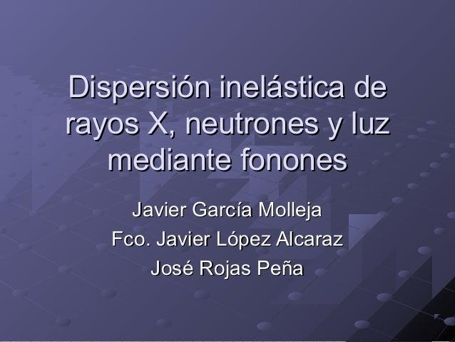 Dispersión inelástica deDispersión inelástica derayos X, neutrones y luzrayos X, neutrones y luzmediante fononesmediante f...
