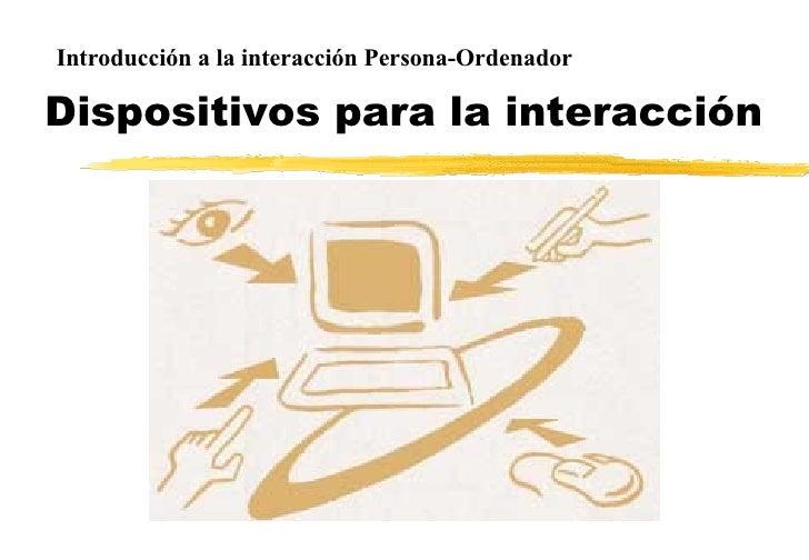 Dispositivos para la interacción Introducción a la interacción Persona-Ordenador