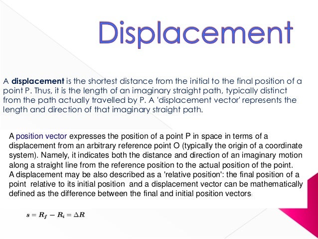 A displacement is the shortest distance from the initial to the final position of apoint P. Thus, it is the length of an i...