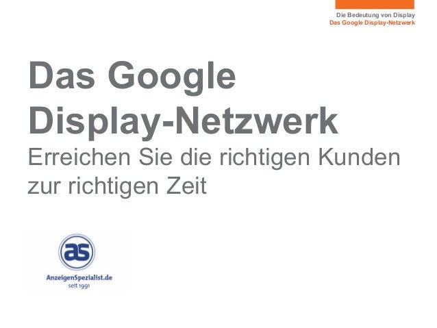 Die Bedeutung von Display Das Google Display-Netzwerk Das Google Display-Netzwerk Erreichen Sie die richtigen Kunden zur r...