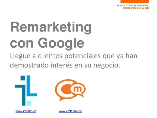 Orientar a clientes pertinentes. Remarketing con Google Remarketing con Google Llegue a clientes potenciales que ya han de...
