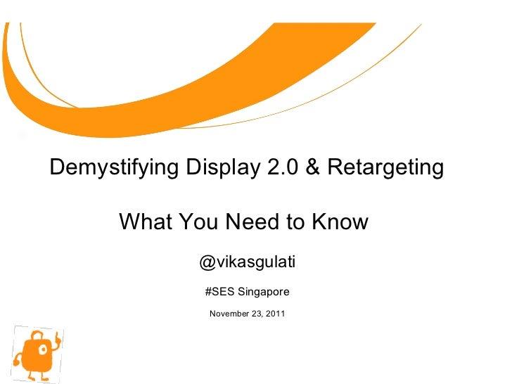 @vikasgulati #SES Singapore November 23, 2011 Demystifying Display 2.0 & Retargeting What You Need to Know