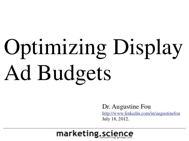 Optimizing DisplayAd Budgets         Dr. Augustine Fou         http://www.linkedin.com/in/augustinefou         July 18, 20...
